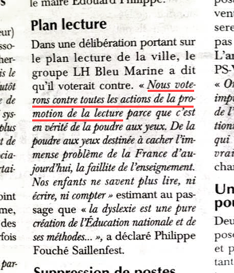"""En una deliberación sobre el Plan de lectura de la ciudad el grupo Le Havre Blue Marine [Front National] ha dicho que votará en contra. """"Votaremos en contra de todas las acciones que promuevan la lectura, ya que es una auténtica cortina de humo. Una cortina de humo diseñada para ocultar el enorme problema de la Francia de hoy: el fracaso de la enseñanza. Nuestros hijos ya no saben leer, escribir o contar"""", añadiendo de paso que """"La dislexia es una creación pura de la Educación nacional y de sus métodos…"""", ha declarado Philippe Fouché Saillenfest. Haz clic en la imagen para acceder a un artículo sobre la noticia."""